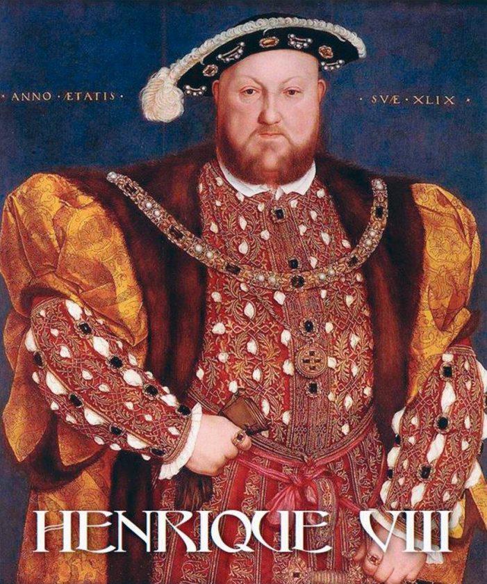 Henrique VIII — Heresiarca orgulhoso, sensual, cruel, perseguidor, tirano