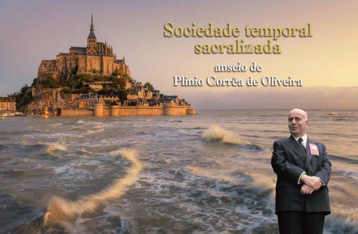 SOCIEDADE TEMPORAL SACRALIZADA — anseio de Plinio Corrêa de Oliveira